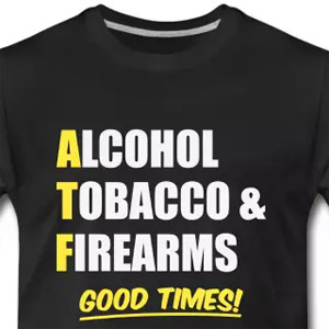 Alcohol Tobacco and Firearms. Good times!