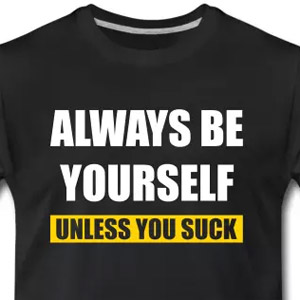 Always be yourself - Unless you suck