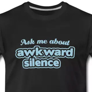 Ask me about awkward silence