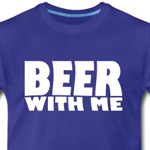 Beer with me t-shirt