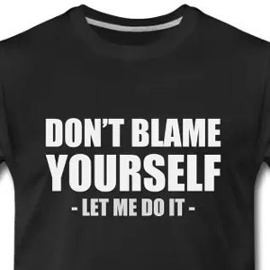 Don't blame yourself. Let me do it