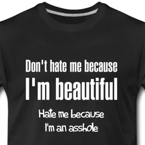 Don't hate me because I'm beautiful. Hate me because I'm an asshole