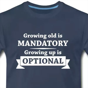 Growing old is mandatory - Growing up is optional