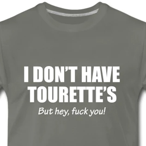 I don't have Tourette's but hey, fuck you!