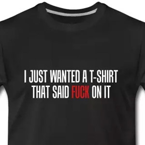 I just wanted a t-shirt that said fuck on it