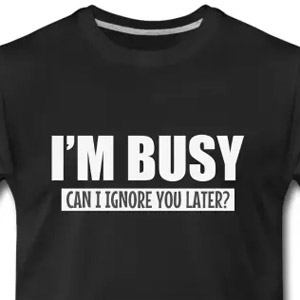 I'm busy, can I ignore you later