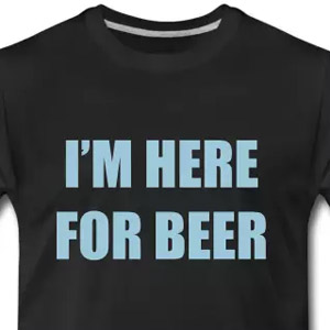 I'm here for beer t-shirt