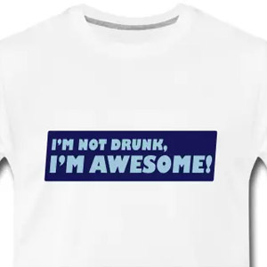 I'm not drunk I'm awesome