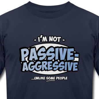 I'm not passive aggressive ...unlike SOME people