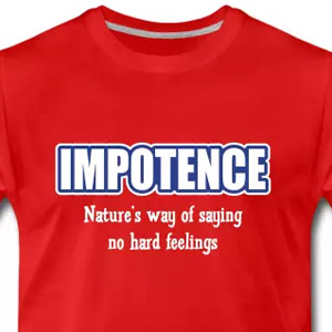 Impotence. Nature's way of saying no hard feelings
