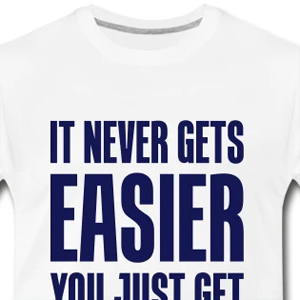 It never gets easier - You just get stronger t-shirt