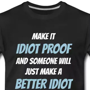Make it idiot proof and someone will just make a better idiot