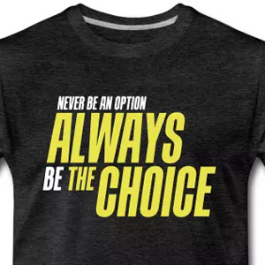 Never be an option, always be the choice