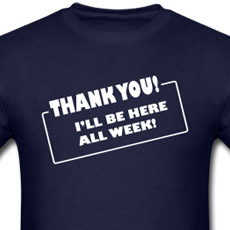 Thank you! I'll be here all week! Funny comedy t-shirt