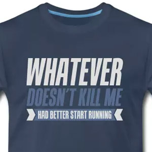 Whatever doesn't kill me - Had better start running