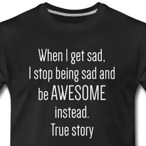 When I get sad, I stop being sad and be awesome instead. True story