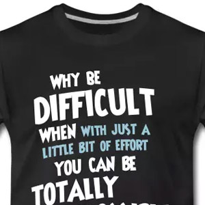 Why be difficult when - with just a little bit of effort - you can be totally impossible?