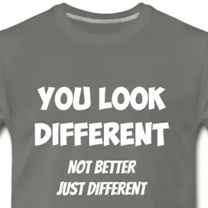You look different, not better, just different